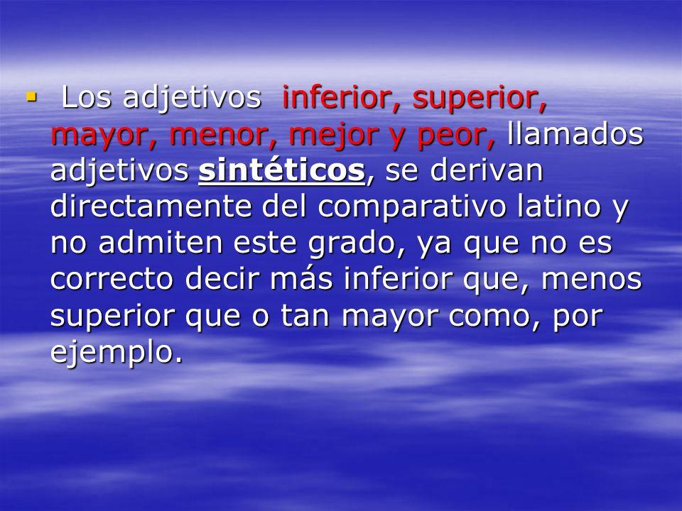 Los adjetivos inferior, superior, mayor, menor, mejor y peor, llamados adjetivos sintéticos, se derivan directamente del comparativo latino y no admit
