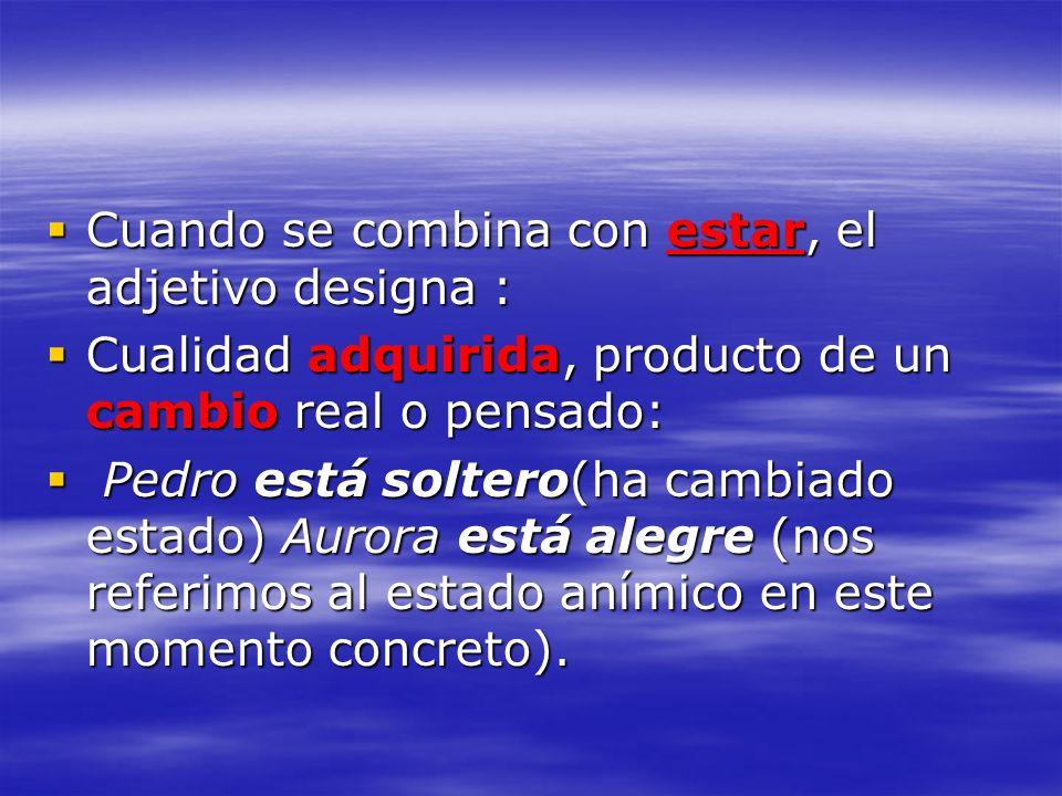 Cuando se combina con estar, el adjetivo designa : Cuando se combina con estar, el adjetivo designa : Cualidad adquirida, producto de un cambio real o