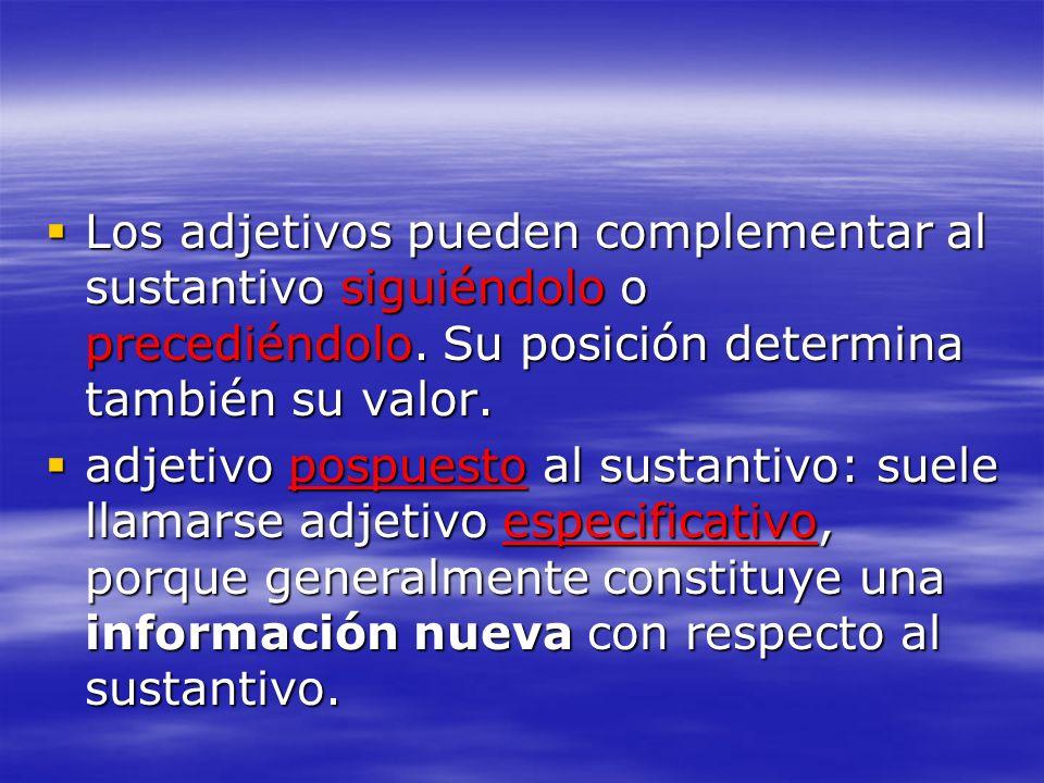 Los adjetivos pueden complementar al sustantivo siguiéndolo o precediéndolo. Su posición determina también su valor. Los adjetivos pueden complementar
