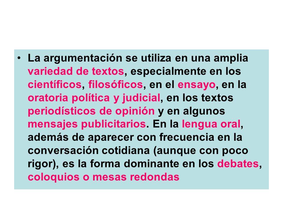 La argumentación se utiliza en una amplia variedad de textos, especialmente en los científicos, filosóficos, en el ensayo, en la oratoria política y j