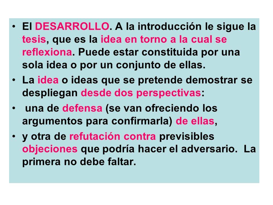 El DESARROLLO. A la introducción le sigue la tesis, que es la idea en torno a la cual se reflexiona. Puede estar constituida por una sola idea o por u