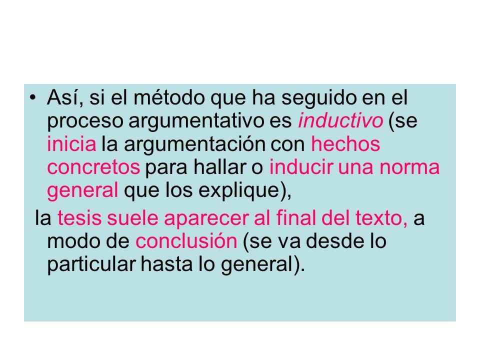 Así, si el método que ha seguido en el proceso argumentativo es inductivo (se inicia la argumentación con hechos concretos para hallar o inducir una n