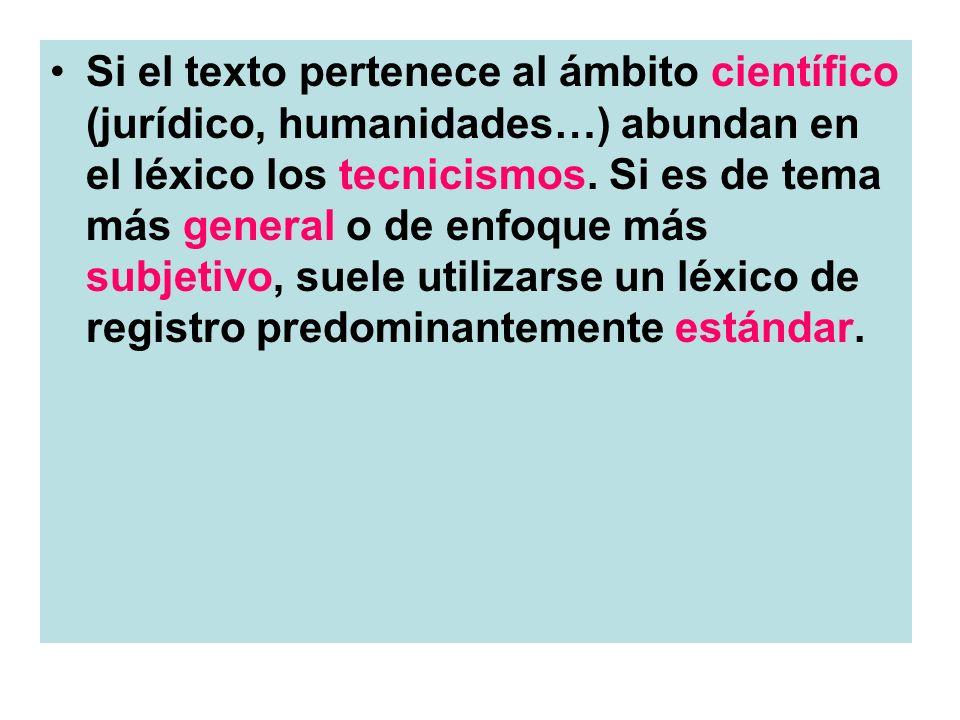 Si el texto pertenece al ámbito científico (jurídico, humanidades…) abundan en el léxico los tecnicismos. Si es de tema más general o de enfoque más s