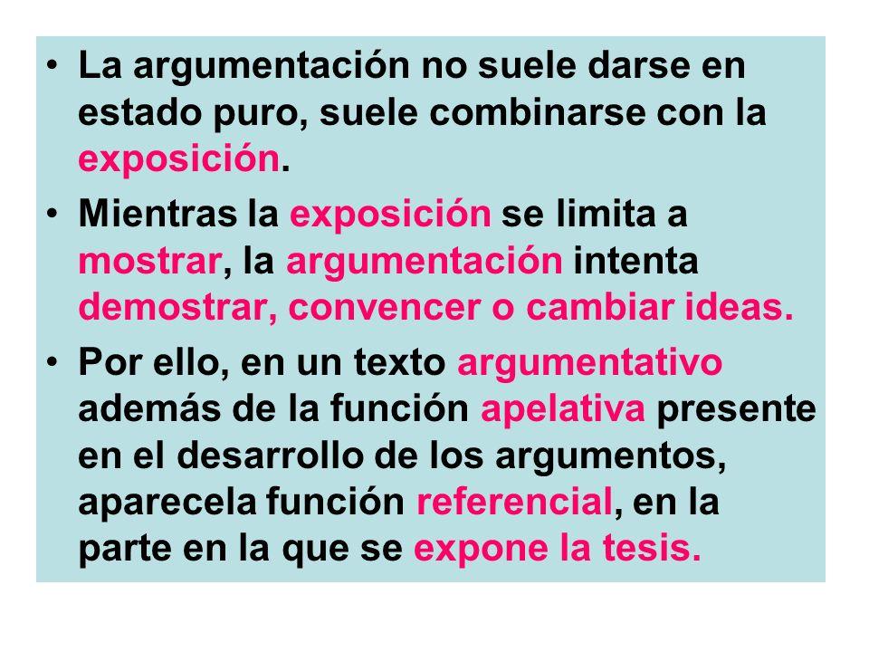 La argumentación no suele darse en estado puro, suele combinarse con la exposición. Mientras la exposición se limita a mostrar, la argumentación inten