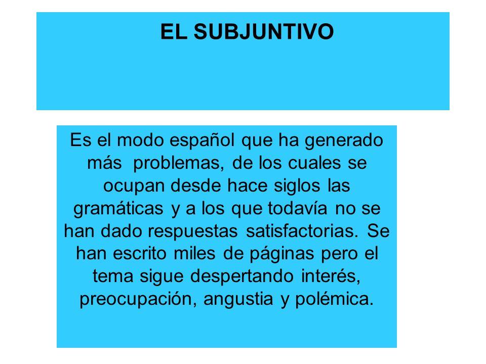 EL SUBJUNTIVO Es el modo español que ha generado más problemas, de los cuales se ocupan desde hace siglos las gramáticas y a los que todavía no se han