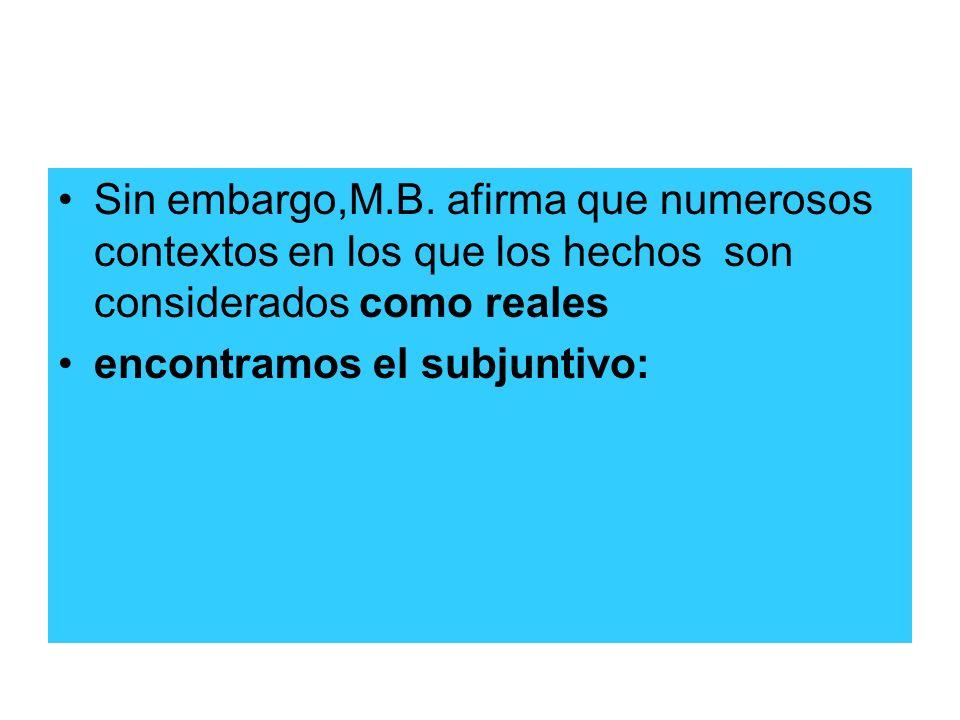 Sin embargo,M.B. afirma que numerosos contextos en los que los hechos son considerados como reales encontramos el subjuntivo: