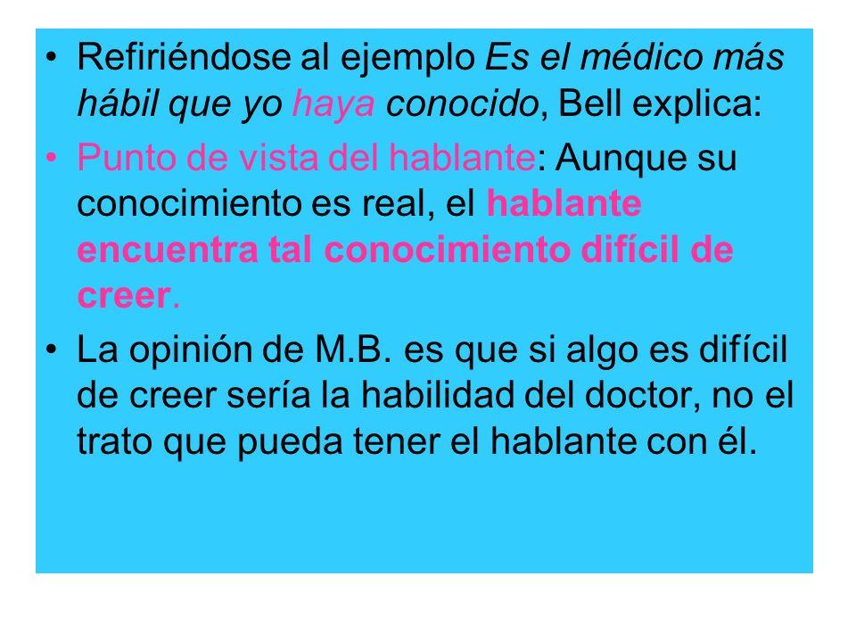 Refiriéndose al ejemplo Es el médico más hábil que yo haya conocido, Bell explica: Punto de vista del hablante: Aunque su conocimiento es real, el hab