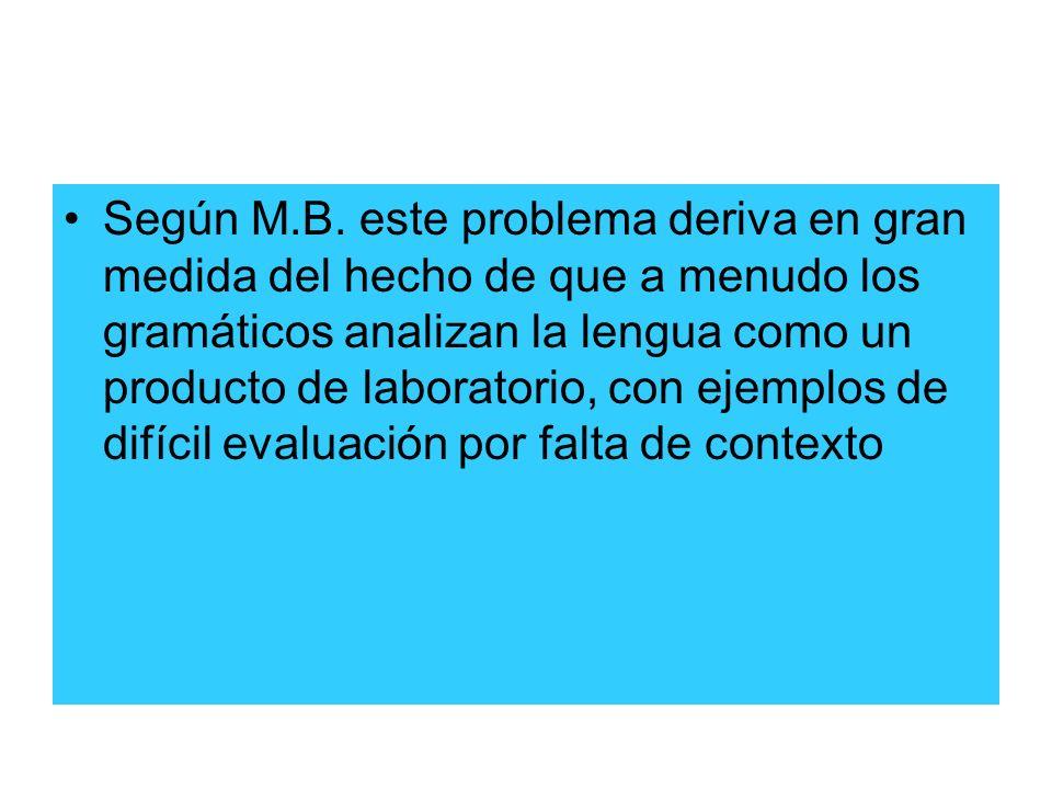 Según M.B. este problema deriva en gran medida del hecho de que a menudo los gramáticos analizan la lengua como un producto de laboratorio, con ejempl