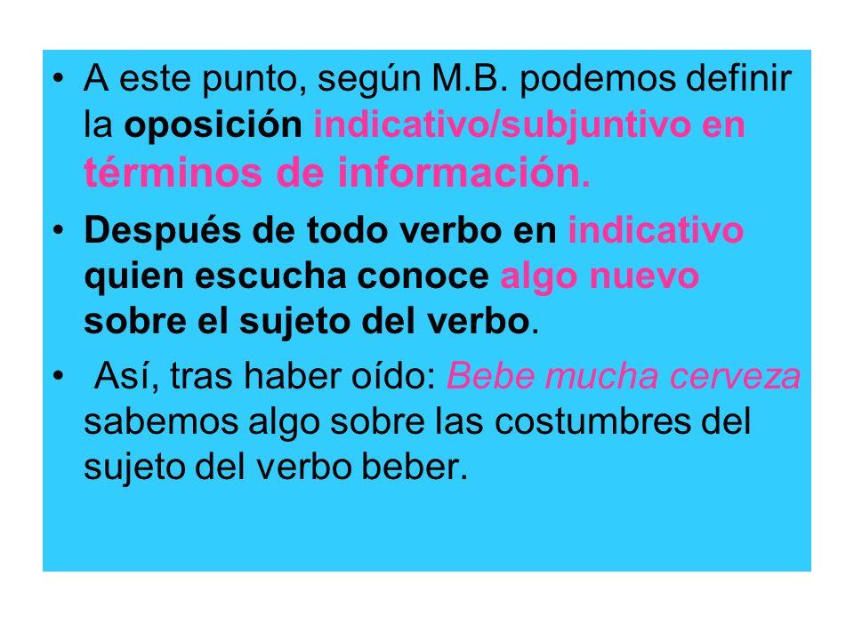 A este punto, según M.B. podemos definir la oposición indicativo/subjuntivo en términos de información. Después de todo verbo en indicativo quien escu