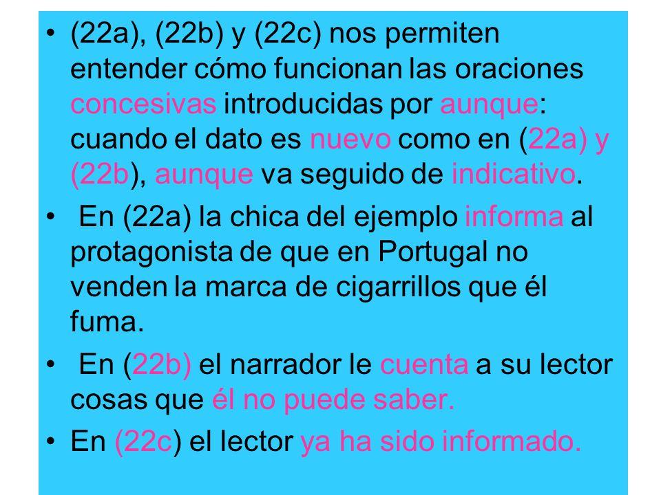 (22a), (22b) y (22c) nos permiten entender cómo funcionan las oraciones concesivas introducidas por aunque: cuando el dato es nuevo como en (22a) y (2