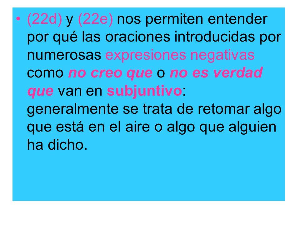 (22d) y (22e) nos permiten entender por qué las oraciones introducidas por numerosas expresiones negativas como no creo que o no es verdad que van en
