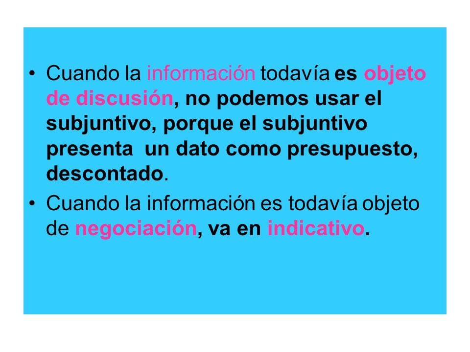 Cuando la información todavía es objeto de discusión, no podemos usar el subjuntivo, porque el subjuntivo presenta un dato como presupuesto, descontad