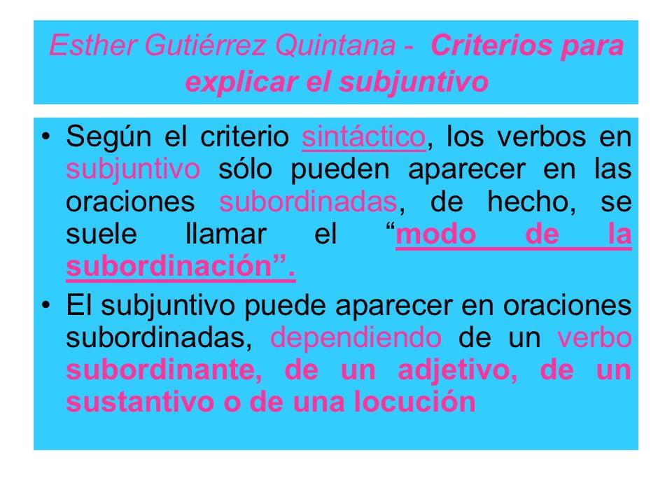 Esther Gutiérrez Quintana - Criterios para explicar el subjuntivo Según el criterio sintáctico, los verbos en subjuntivo sólo pueden aparecer en las o