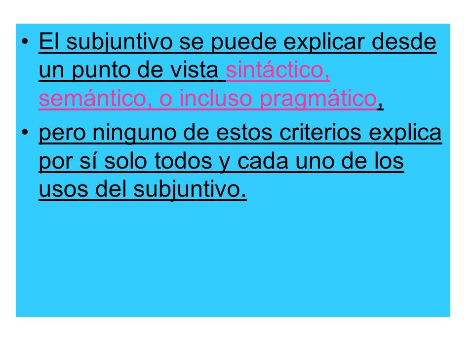 El subjuntivo se puede explicar desde un punto de vista sintáctico, semántico, o incluso pragmático, pero ninguno de estos criterios explica por sí so