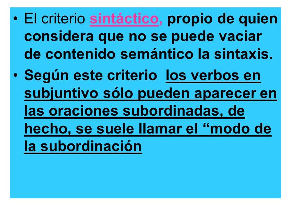 El criterio sintáctico, propio de quien considera que no se puede vaciar de contenido semántico la sintaxis. Según este criterio los verbos en subjunt