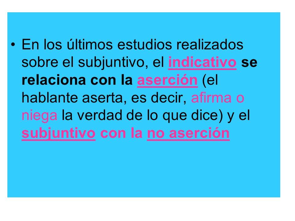 En los últimos estudios realizados sobre el subjuntivo, el indicativo se relaciona con la aserción (el hablante aserta, es decir, afirma o niega la ve