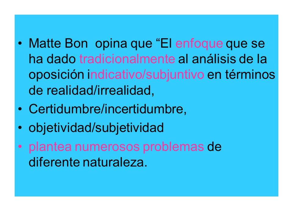 Matte Bon opina que El enfoque que se ha dado tradicionalmente al análisis de la oposición indicativo/subjuntivo en términos de realidad/irrealidad, C
