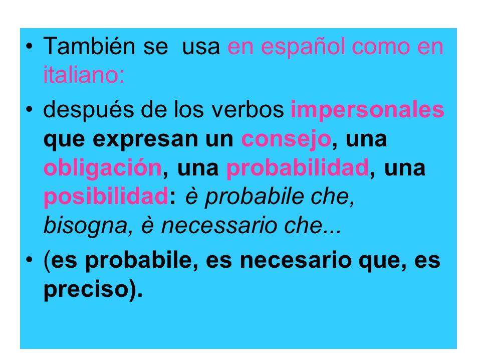 También se usa en español como en italiano: después de los verbos impersonales que expresan un consejo, una obligación, una probabilidad, una posibili
