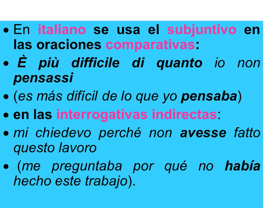 En italiano se usa el subjuntivo en las oraciones comparativas: È più difficile di quanto io non pensassi (es más difícil de lo que yo pensaba) en las