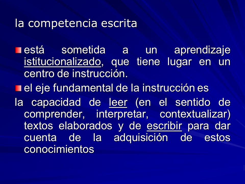 la competencia escrita está sometida a un aprendizaje istitucionalizado, que tiene lugar en un centro de instrucción. el eje fundamental de la instruc