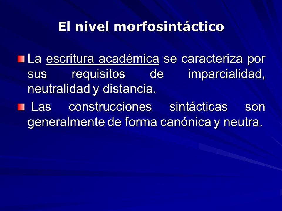 El nivel morfosintáctico La escritura académica se caracteriza por sus requisitos de imparcialidad, neutralidad y distancia. Las construcciones sintác