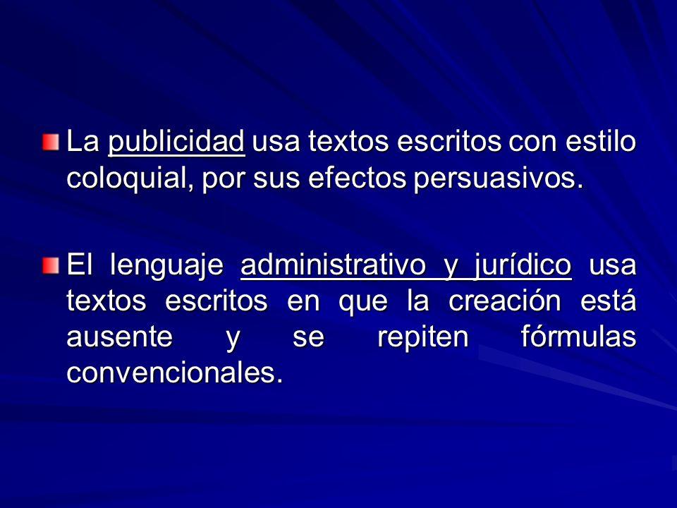 La publicidad usa textos escritos con estilo coloquial, por sus efectos persuasivos. El lenguaje administrativo y jurídico usa textos escritos en que