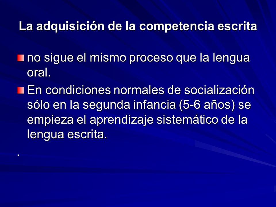 La adquisición de la competencia escrita no sigue el mismo proceso que la lengua oral. En condiciones normales de socialización sólo en la segunda inf