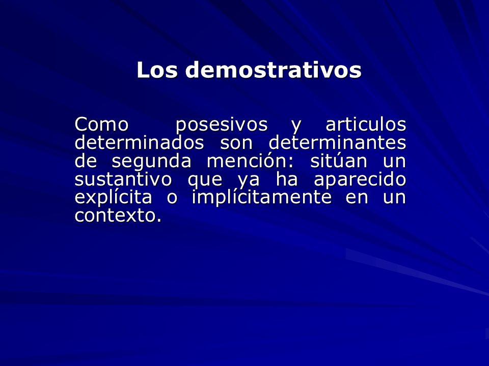 Los demostrativos Como posesivos y articulos determinados son determinantes de segunda mención: sitúan un sustantivo que ya ha aparecido explícita o i