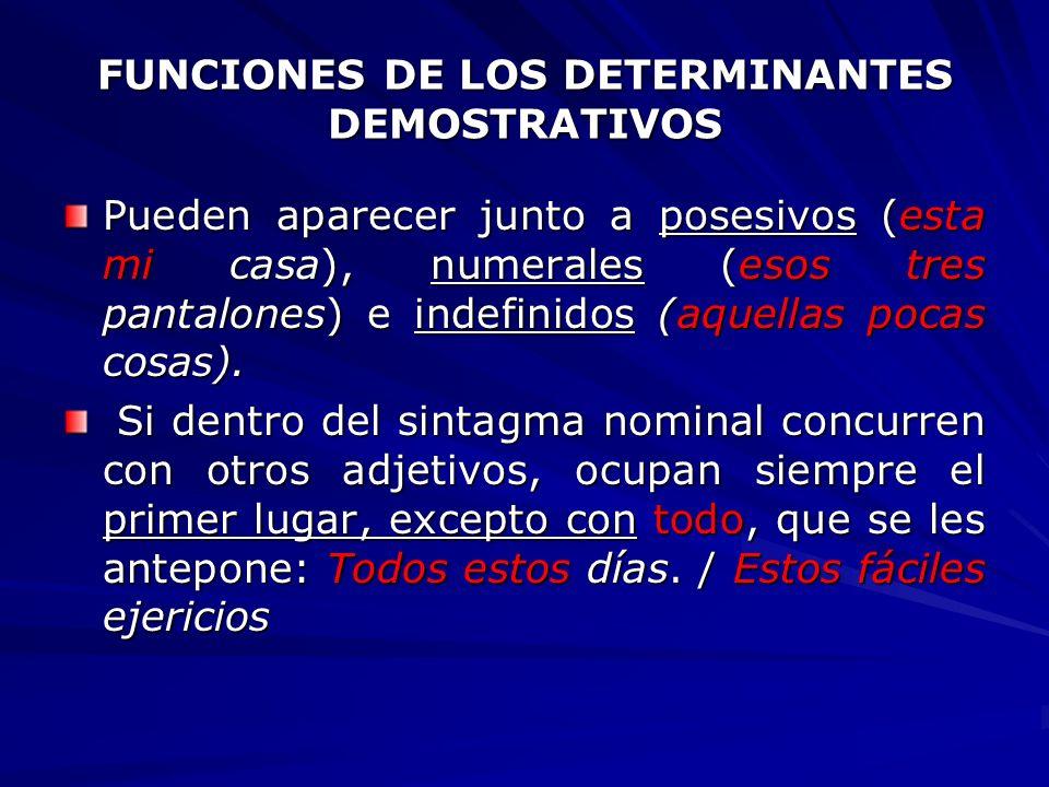FUNCIONES DE LOS DETERMINANTES DEMOSTRATIVOS Pueden aparecer junto a posesivos (esta mi casa), numerales (esos tres pantalones) e indefinidos (aquella