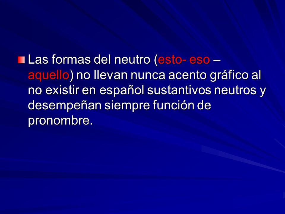 Las formas del neutro (esto- eso – aquello) no llevan nunca acento gráfico al no existir en español sustantivos neutros y desempeñan siempre función d
