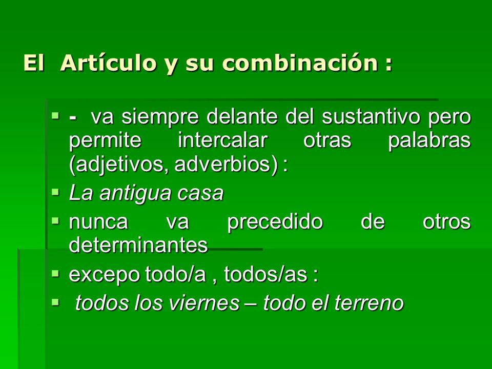 El Artículo y su combinación : - va siempre delante del sustantivo pero permite intercalar otras palabras (adjetivos, adverbios) : - va siempre delant