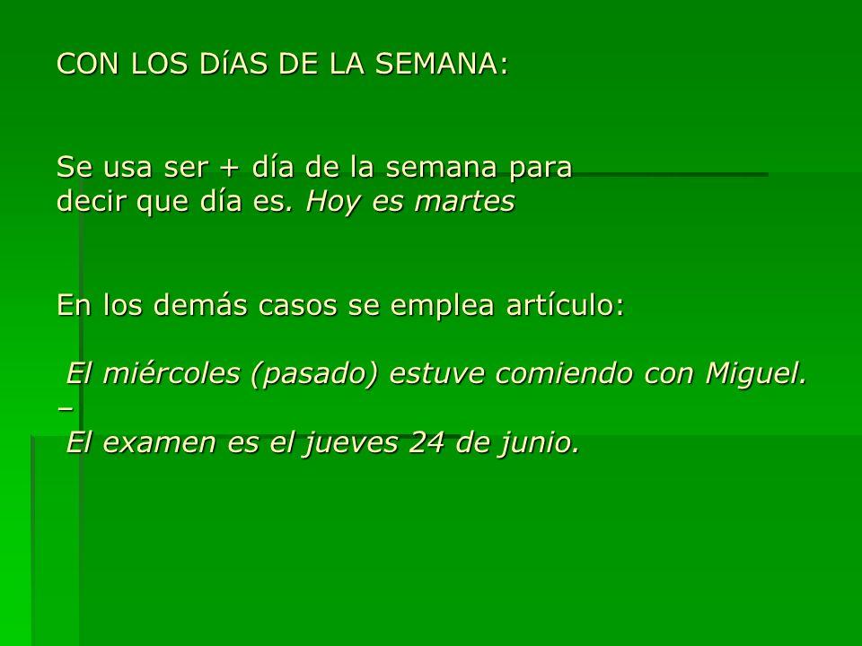 CON LOS DíAS DE LA SEMANA: Se usa ser + día de la semana para decir que día es. Hoy es martes En los demás casos se emplea artículo: El miércoles (pas