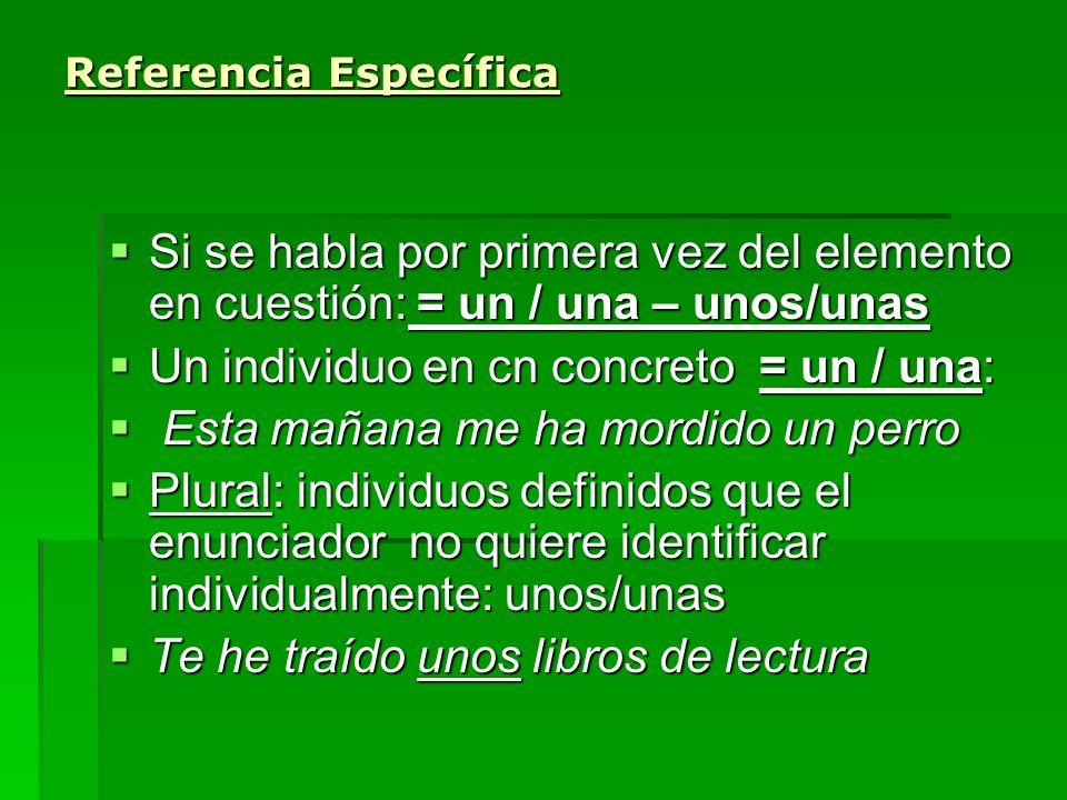 Referencia Específica Si se habla por primera vez del elemento en cuestión: = un / una – unos/unas Si se habla por primera vez del elemento en cuestió
