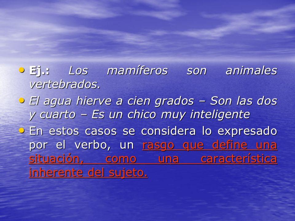 Ej.: Los mamíferos son animales vertebrados. Ej.: Los mamíferos son animales vertebrados. El agua hierve a cien grados – Son las dos y cuarto – Es un