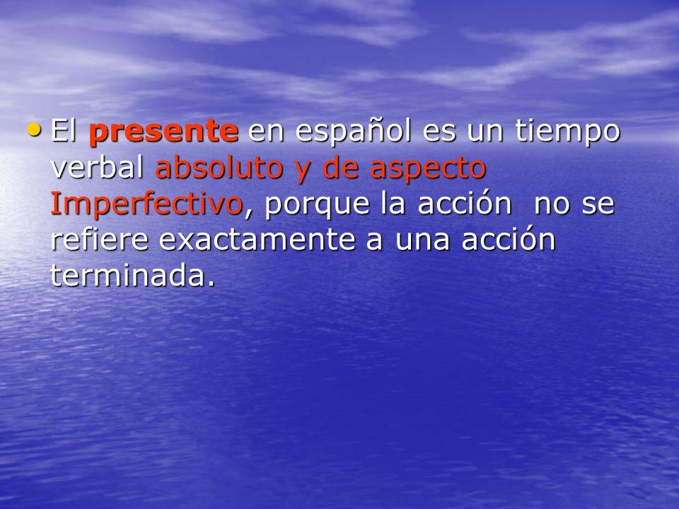 El presente en español es un tiempo verbal absoluto y de aspecto Imperfectivo, porque la acción no se refiere exactamente a una acción terminada. El p