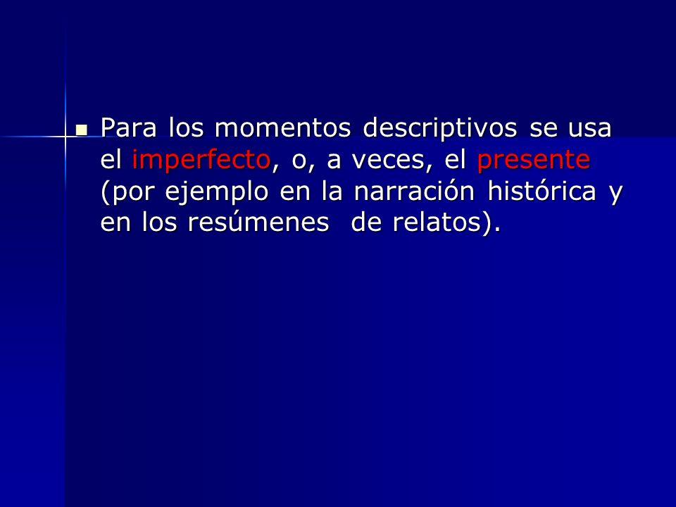 Para los momentos descriptivos se usa el imperfecto, o, a veces, el presente (por ejemplo en la narración histórica y en los resúmenes de relatos). Pa