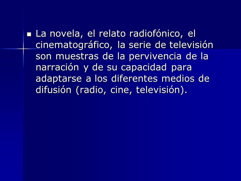 La novela, el relato radiofónico, el cinematográfico, la serie de televisión son muestras de la pervivencia de la narración y de su capacidad para ada