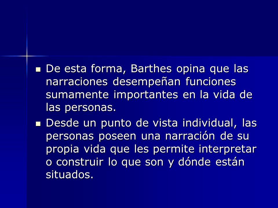 De esta forma, Barthes opina que las narraciones desempeñan funciones sumamente importantes en la vida de las personas. De esta forma, Barthes opina q