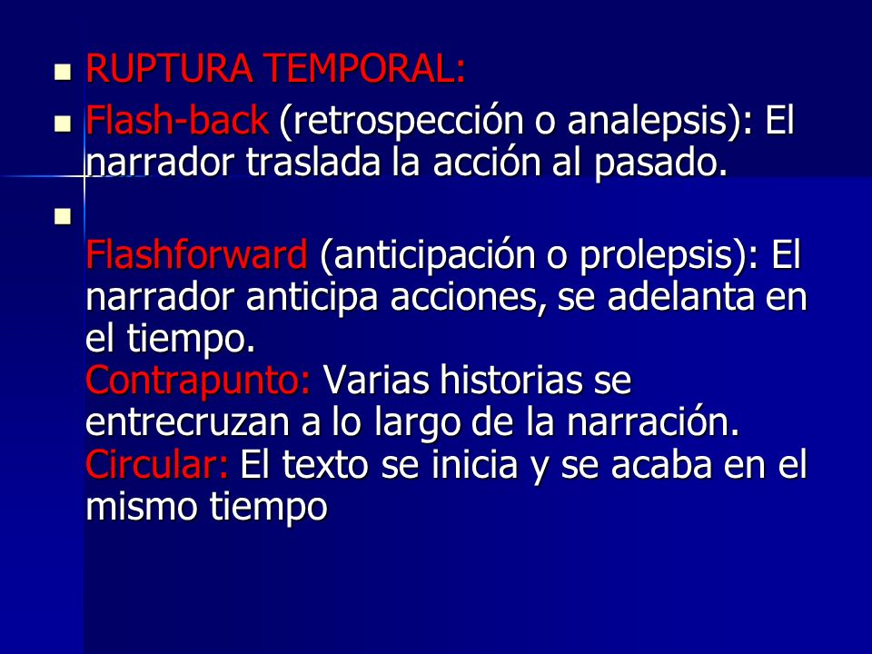 RUPTURA TEMPORAL: RUPTURA TEMPORAL: Flash-back (retrospección o analepsis): El narrador traslada la acción al pasado. Flash-back (retrospección o anal