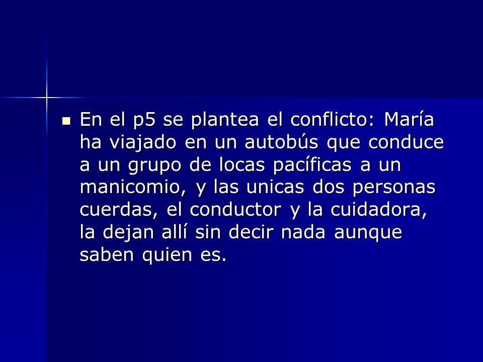 En el p5 se plantea el conflicto: María ha viajado en un autobús que conduce a un grupo de locas pacíficas a un manicomio, y las unicas dos personas c