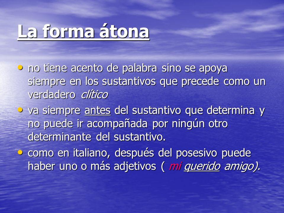 La forma átona no tiene acento de palabra sino se apoya siempre en los sustantivos que precede como un verdadero clítico no tiene acento de palabra si
