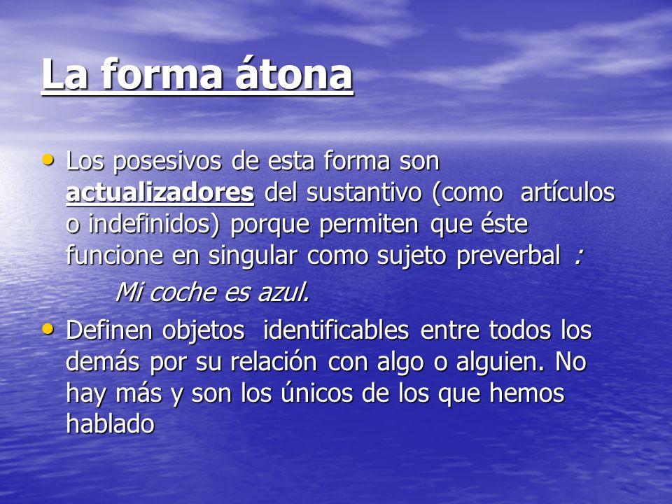 La forma átona Los posesivos de esta forma son actualizadores del sustantivo (como artículos o indefinidos) porque permiten que éste funcione en singu