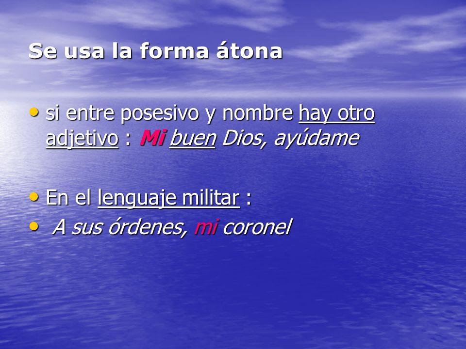 Se usa la forma átona si entre posesivo y nombre hay otro adjetivo : Mi buen Dios, ayúdame si entre posesivo y nombre hay otro adjetivo : Mi buen Dios