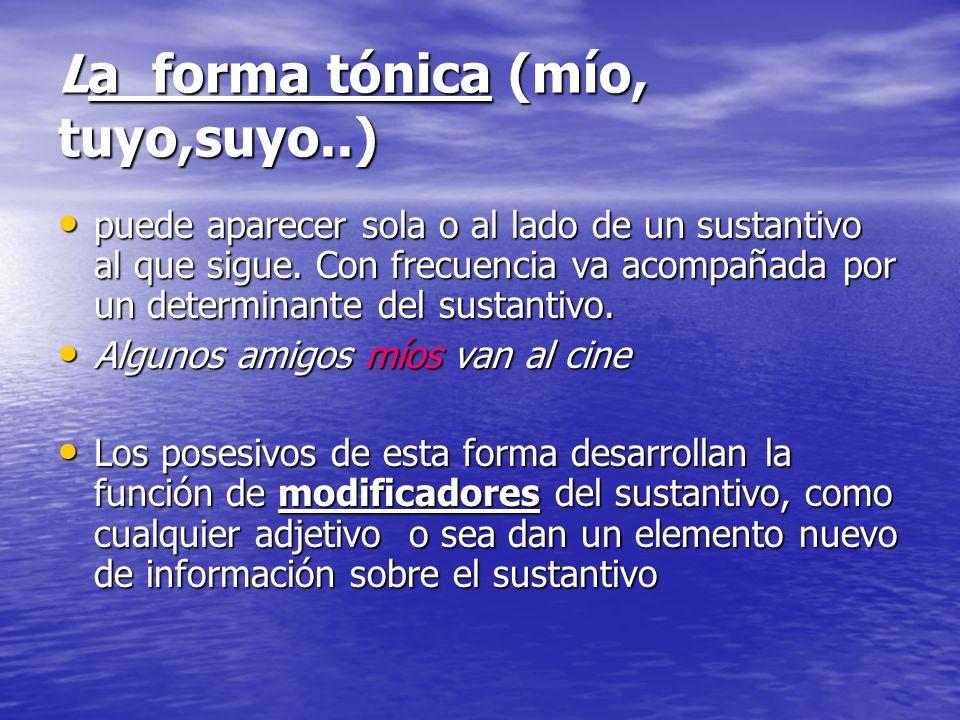 La forma tónica (mío, tuyo,suyo..) puede aparecer sola o al lado de un sustantivo al que sigue. Con frecuencia va acompañada por un determinante del s