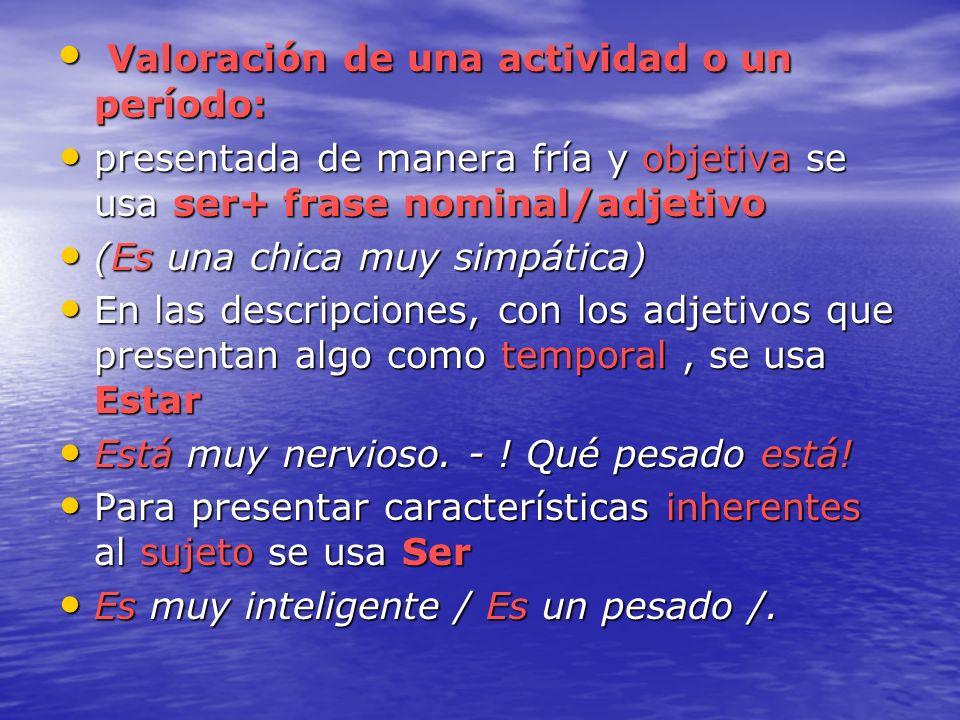 Valoración de una actividad o un período: Valoración de una actividad o un período: presentada de manera fría y objetiva se usa ser+ frase nominal/adj