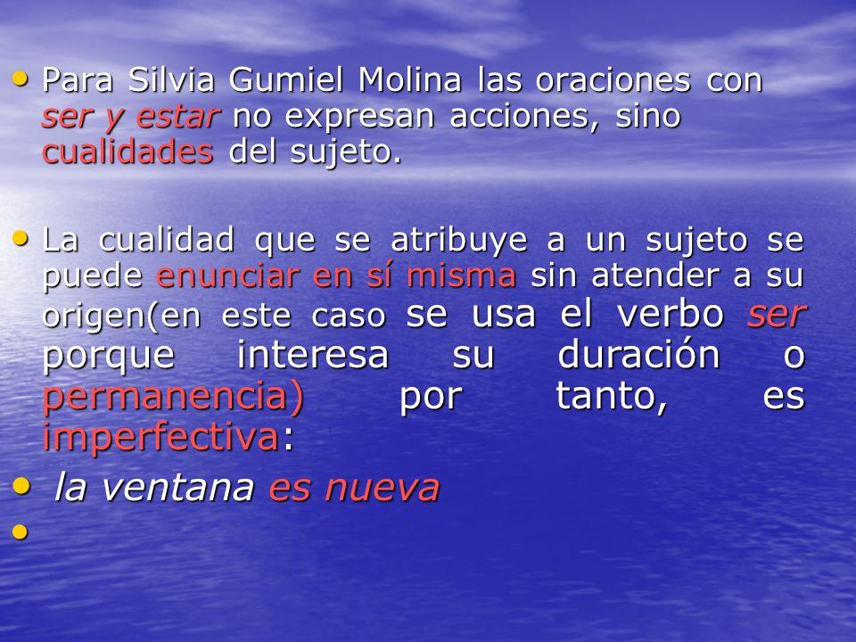 Para Silvia Gumiel Molina las oraciones con ser y estar no expresan acciones, sino cualidades del sujeto. Para Silvia Gumiel Molina las oraciones con