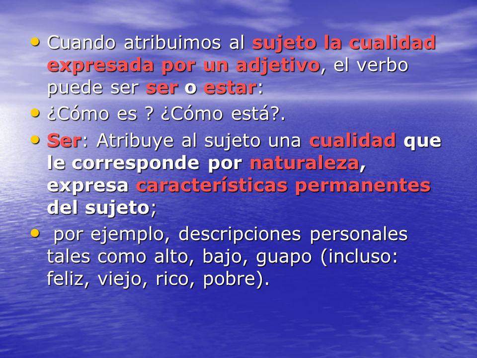Cuando atribuimos al sujeto la cualidad expresada por un adjetivo, el verbo puede ser ser o estar: Cuando atribuimos al sujeto la cualidad expresada p