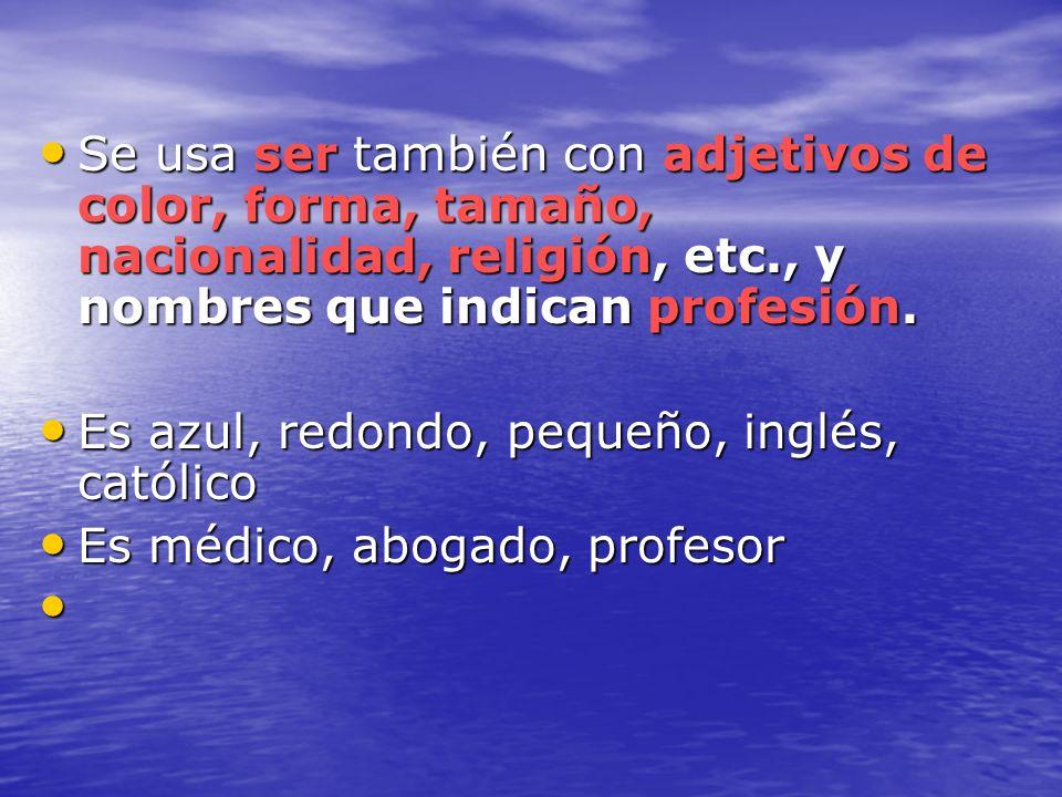 Se usa ser también con adjetivos de color, forma, tamaño, nacionalidad, religión, etc., y nombres que indican profesión. Se usa ser también con adjeti