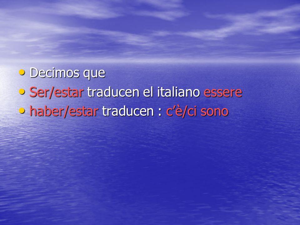 Decimos que Decimos que Ser/estar traducen el italiano essere Ser/estar traducen el italiano essere haber/estar traducen : cè/ci sono haber/estar trad