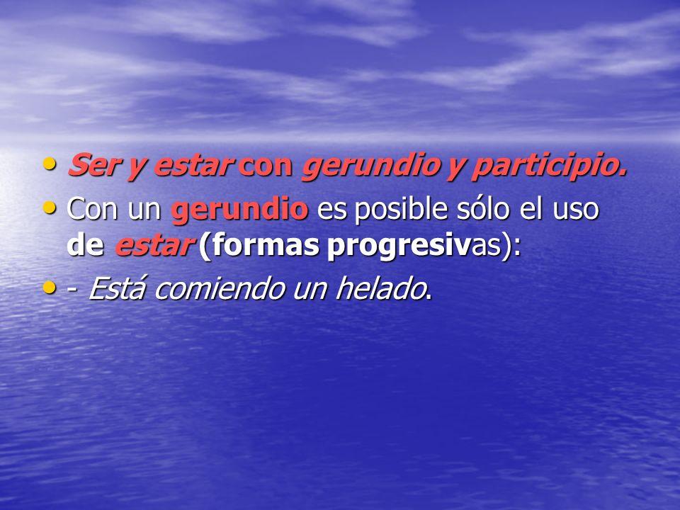 Ser y estar con gerundio y participio. Ser y estar con gerundio y participio. Con un gerundio es posible sólo el uso de estar (formas progresivas): Co